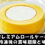 プレミアムロールケーキ、冷凍後の賞味期限と味!アレンジ方法は?